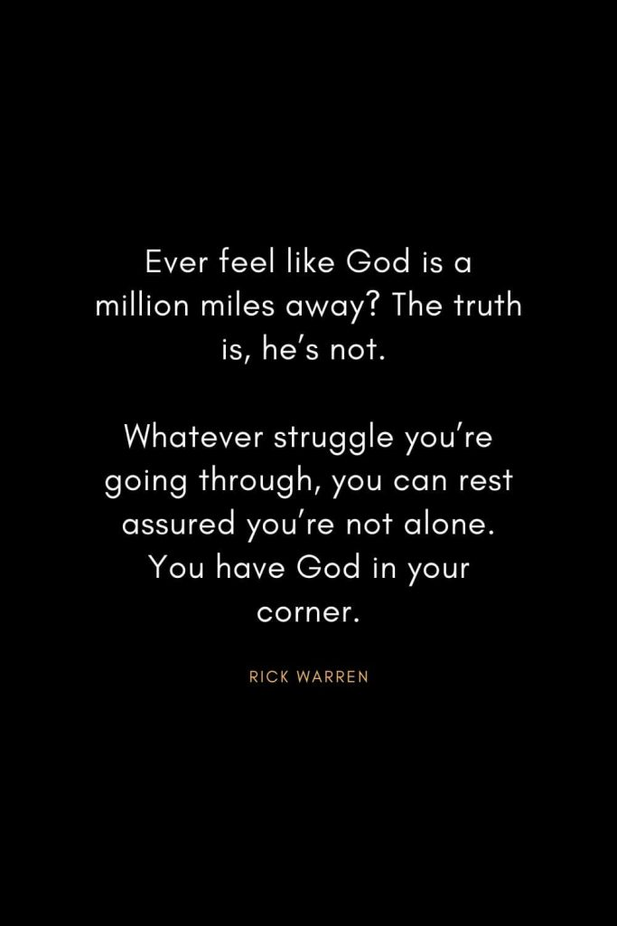 Rick Warren Quotes (48): Ever feel like God is a million miles away? The truth is, he's not. Whatever struggle you're going through, you can rest assured you're not alone. You have God in your corner.