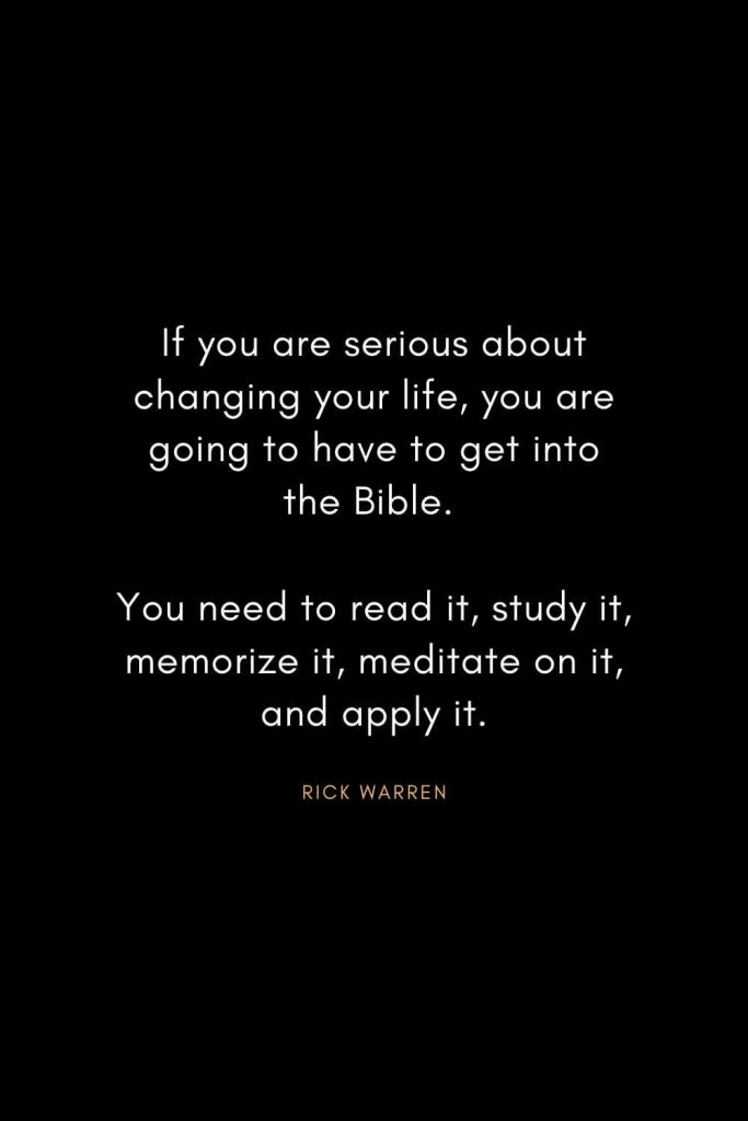 Rick Warren Quotes (49): If you are serious about changing your life, you are going to have to get into the Bible. You need to read it, study it, memorize it, meditate on it, and apply it.