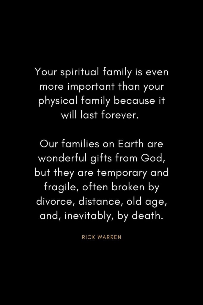 Rick Warren Quotes (50): Your spiritual family is even more important than your physical family because it will last forever. Our families on Earth are wonderful gifts from God, but they are temporary and fragile, often broken by divorce, distance, old age, and, inevitably, by death.