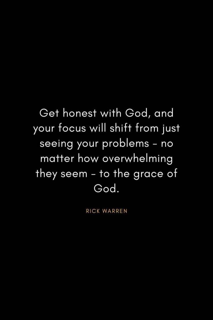 Rick Warren Quotes (51): Get honest with God, and your focus will shift from just seeing your problems - no matter how overwhelming they seem - to the grace of God.