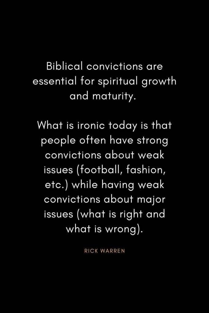 Rick Warren Quotes (52): Biblical convictions are essential for spiritual growth and maturity. What is ironic today is that people often have strong convictions about weak issues (football, fashion, etc.) while having weak convictions about major issues (what is right and what is wrong).