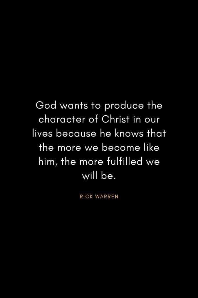 Rick Warren Quotes (54): God wants to produce the character of Christ in our lives because he knows that the more we become like him, the more fulfilled we will be.