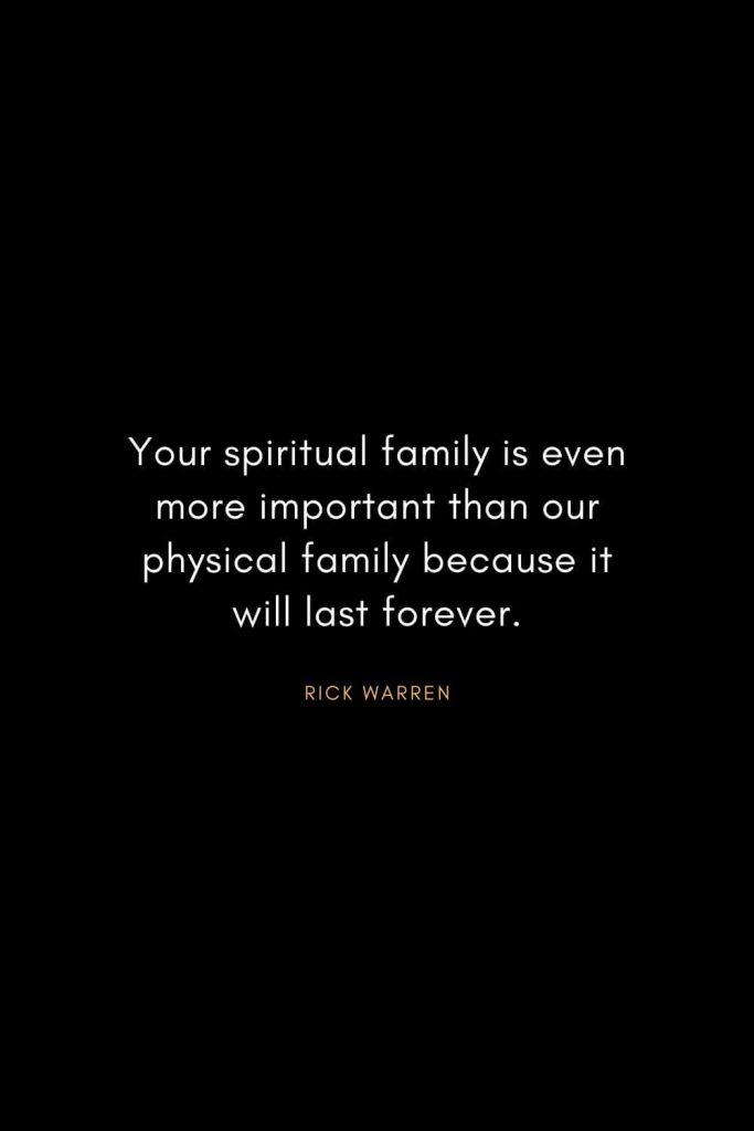 Rick Warren Quotes (57): Your spiritual family is even more important than our physical family because it will last forever.