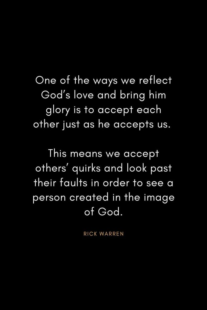 Rick Warren Quotes (59): One of the ways we reflect God's love and bring him glory is to accept each other just as he accepts us. This means we accept others' quirks and look past their faults in order to see a person created in the image of God.