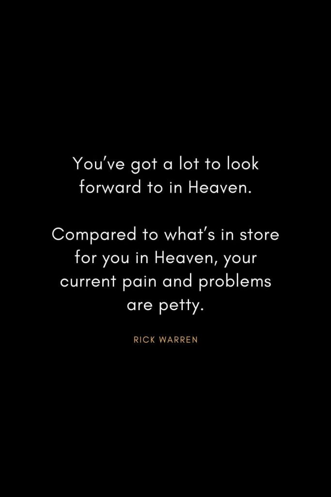 Rick Warren Quotes (60): You've got a lot to look forward to in Heaven. Compared to what's in store for you in Heaven, your current pain and problems are petty.