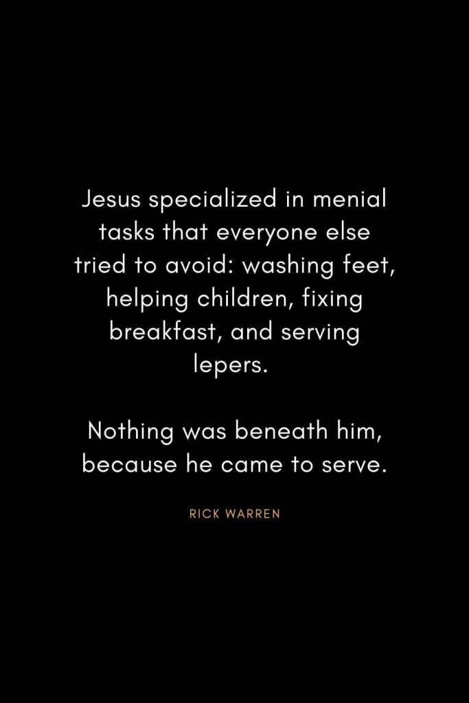 Rick Warren Quotes (61): Jesus specialized in menial tasks that everyone else tried to avoid: washing feet, helping children, fixing breakfast, and serving lepers. Nothing was beneath him, because he came to serve.