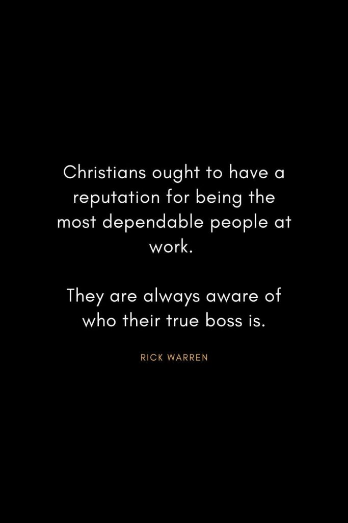 Rick Warren Quotes (62): Christians ought to have a reputation for being the most dependable people at work. They are always aware of who their true boss is.
