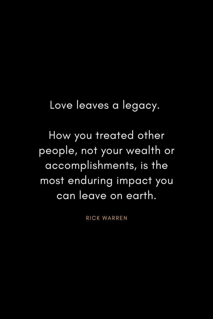 Rick Warren Quotes (63): Love leaves a legacy. How you treated other people, not your wealth or accomplishments, is the most enduring impact you can leave on earth.