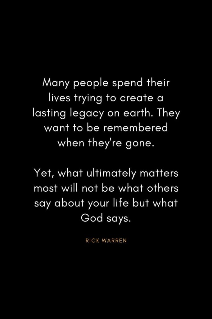 Rick Warren Quotes (64): Many people spend their lives trying to create a lasting legacy on earth. They want to be remembered when they're gone. Yet, what ultimately matters most will not be what others say about your life but what God says.