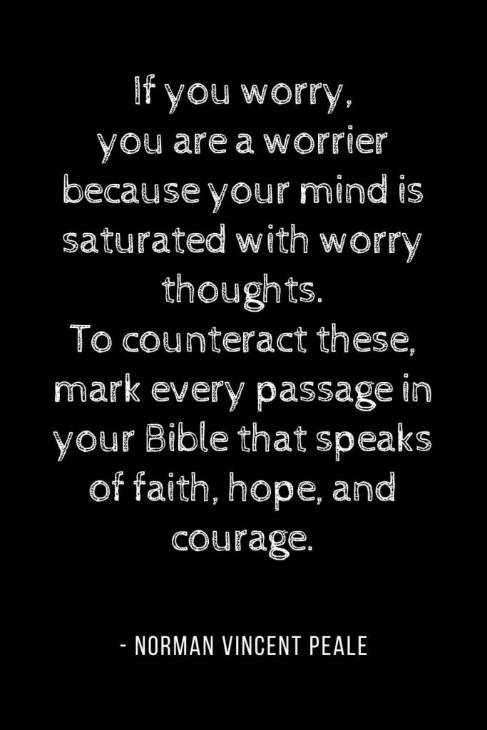 Worry Quotes (1): If you worry, you are a worrier because your mind is saturated with worry thoughts. To counteract these, mark every passage in your Bible that speaks of faith, hope, and courage.