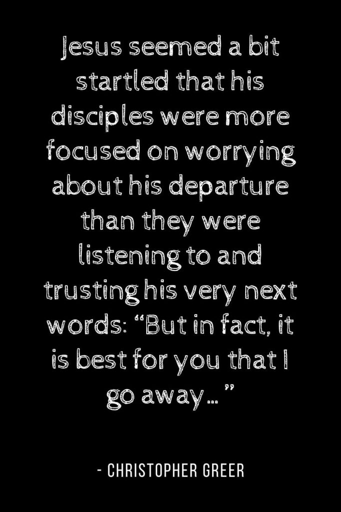 "Worry Quotes (11): Jesus seemed a bit startled that his disciples were more focused on worrying about his departure than they were listening to and trusting his very next words: ""But in fact, it is best for you that I go away..."""