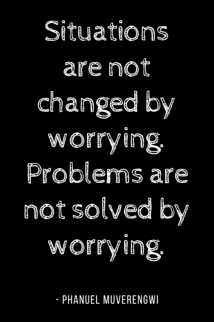 Worry Quotes (12): Situations are not changed by worrying. Problems are not solved by worrying.