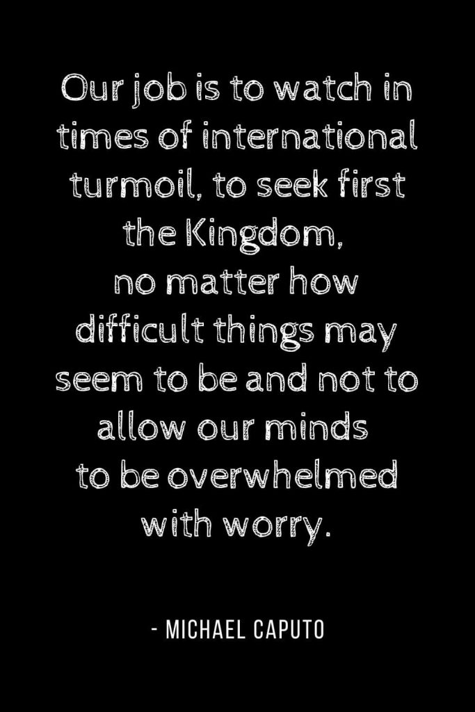 Worry Quotes (13): Our job is to watch in times of international turmoil, to seek first the Kingdom, no matter how difficult things may seem to be and not to allow our minds to be overwhelmed with worry.
