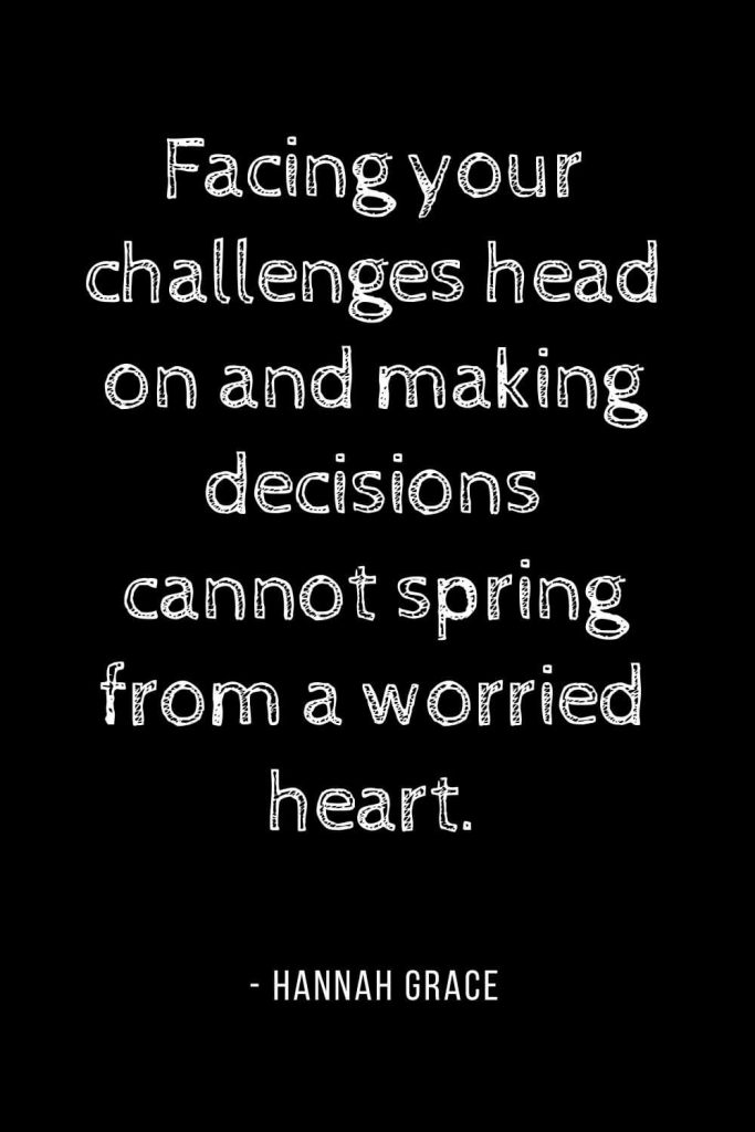 Worry Quotes (14): Facing your challenges head on and making decisions cannot spring from a worried heart.