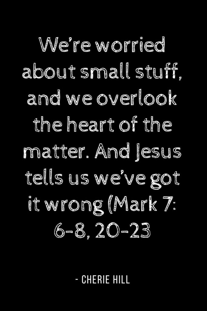Worry Quotes (15): We're worried about small stuff, and we overlook the heart of the matter. And Jesus tells us we've got it wrong (Mark 7: 6-8, 20-23)