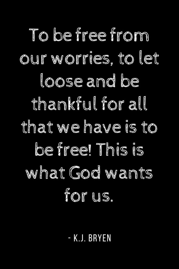 Worry Quotes (16): To be free from our worries, to let loose and be thankful for all that we have is to be free! This is what God wants for us.