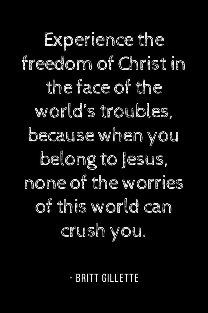 Worry Quotes (17): Experience the freedom of Christ in the face of the world's troubles, because when you belong to Jesus, none of the worries of this world can crush you.