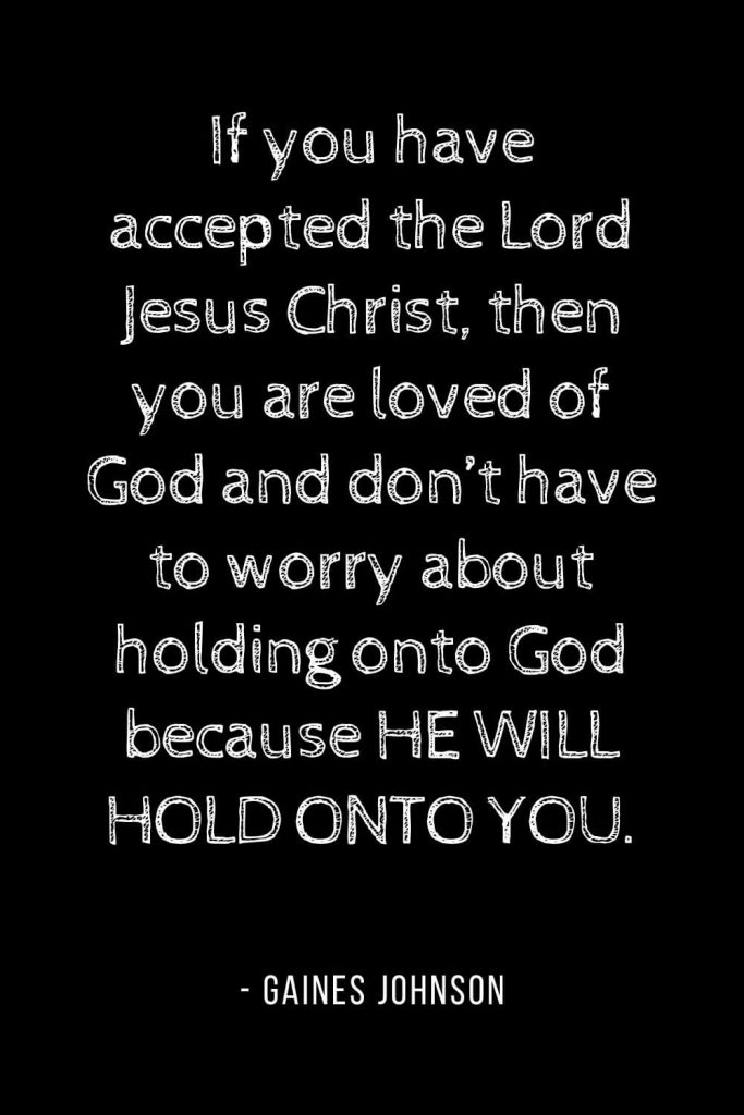 Worry Quotes (18): If you have accepted the Lord Jesus Christ, then you are loved of God and don't have to worry about holding onto God because HE WILL HOLD ONTO YOU.