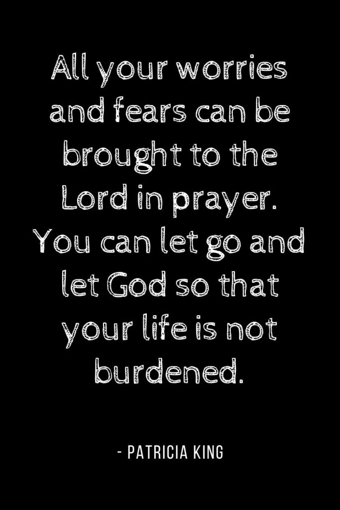 Worry Quotes (2): All your worries and fears can be brought to the Lord in prayer. You can let go and let God so that your life is not burdened.