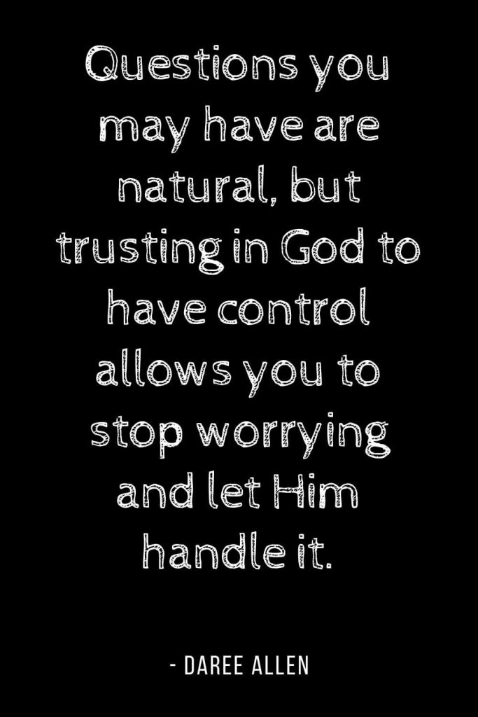 Worry Quotes (3): Questions you may have are natural, but trusting in God to have control allows you to stop worrying and let Him handle it.