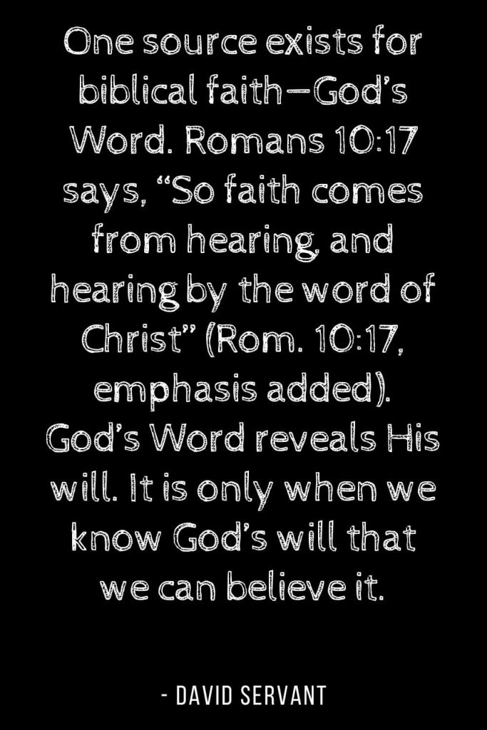 "Worry Quotes (5): One source exists for biblical faith—God's Word. Romans 10:17 says, ""So faith comes from hearing, and hearing by the word of Christ"" (Rom. 10:17, emphasis added). God's Word reveals His will. It is only when we know God's will that we can believe it."