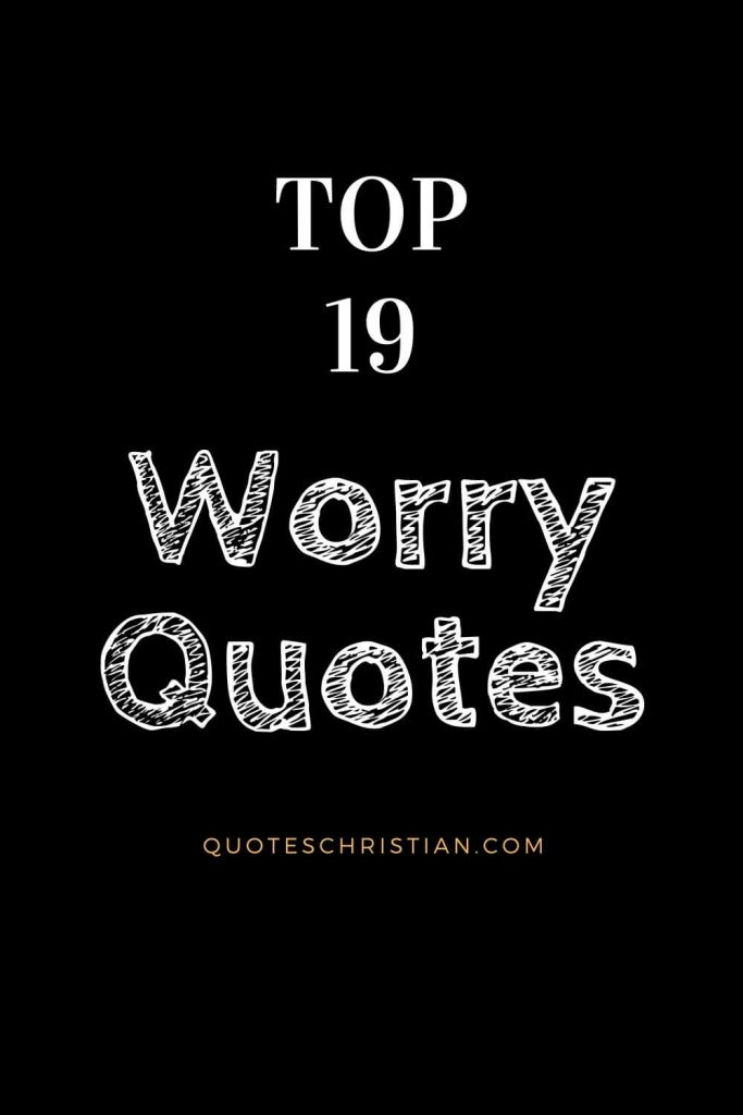 Worry Quotes: Let these worry quotes encourage you not to give in to your fears or doubts.