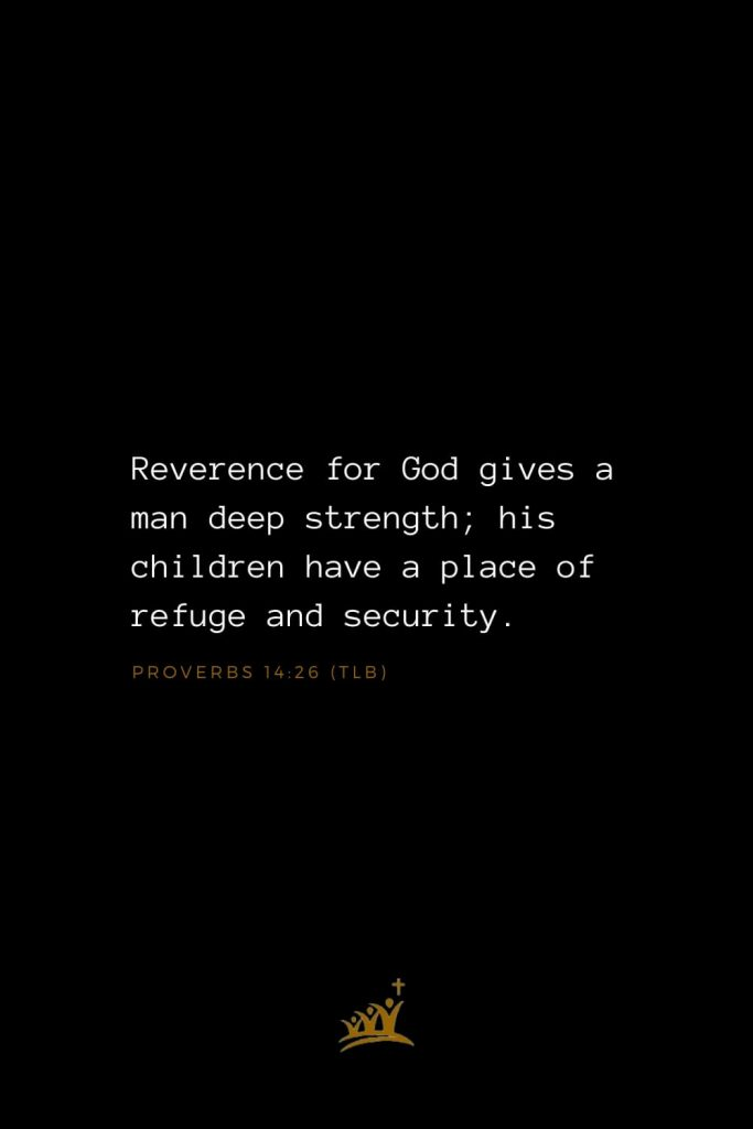 Bible Verse of The Day (3): Reverence for God gives a man deep strength; his children have a place of refuge and security. Proverbs 14:26 (TLB)