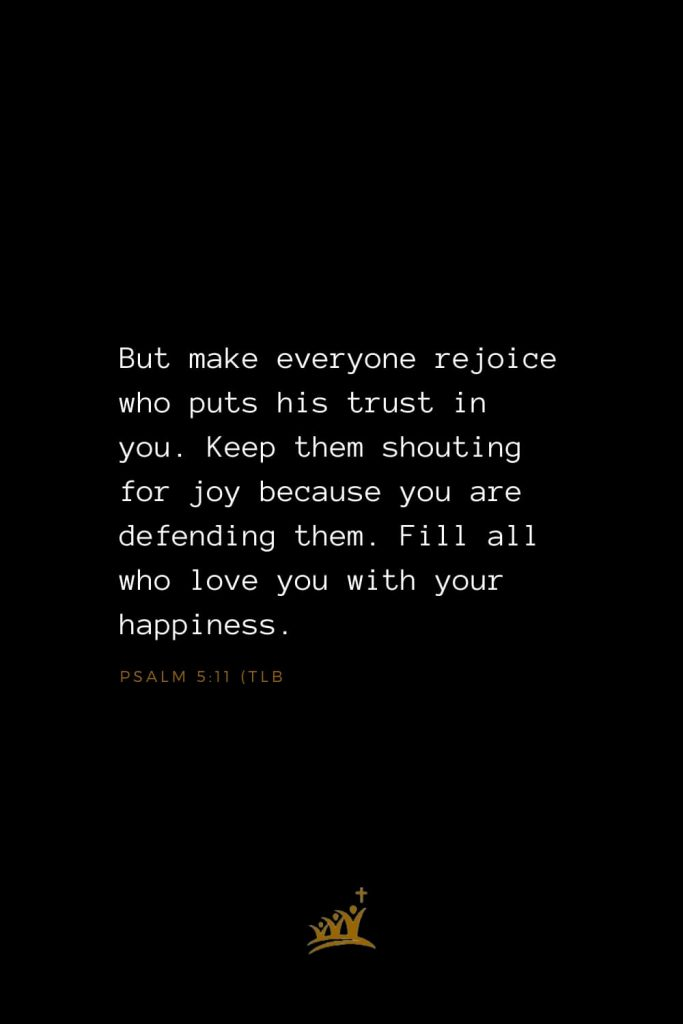 Bible Verse of The Day (8): But make everyone rejoice who puts his trust in you. Keep them shouting for joy because you are defending them. Fill all who love you with your happiness. Psalm 5:11 (TLB)