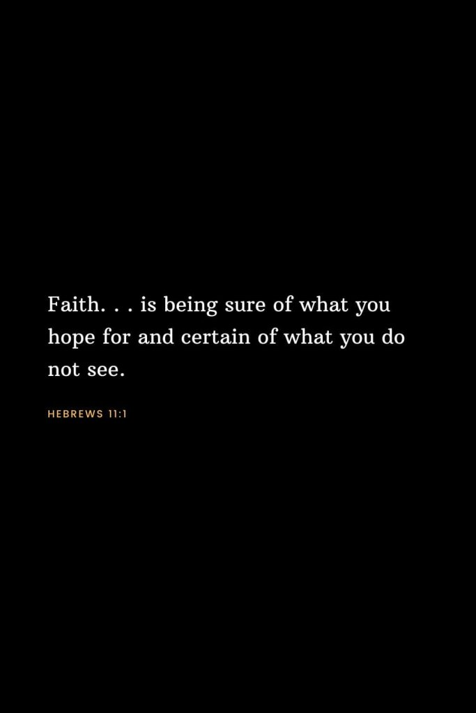 Bible Verses about Faith (1): Faith. . . is being sure of what you hope for and certain of what you do not see. Hebrews 11:1
