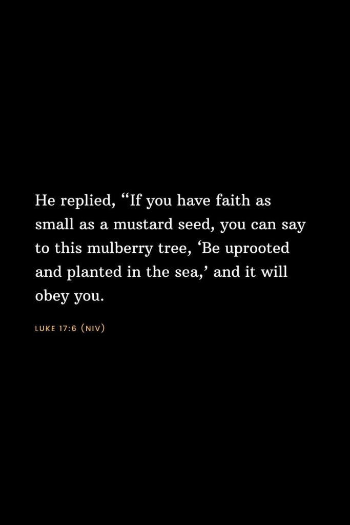 "Bible Verses about Faith (10): He replied, ""If you have faith as small as a mustard seed, you can say to this mulberry tree, 'Be uprooted and planted in the sea,' and it will obey you. Luke 17:6 (NIV)"