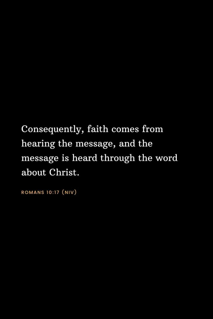 Bible Verses about Faith (12): Consequently, faith comes from hearing the message, and the message is heard through the word about Christ. Romans 10:17 (NIV)