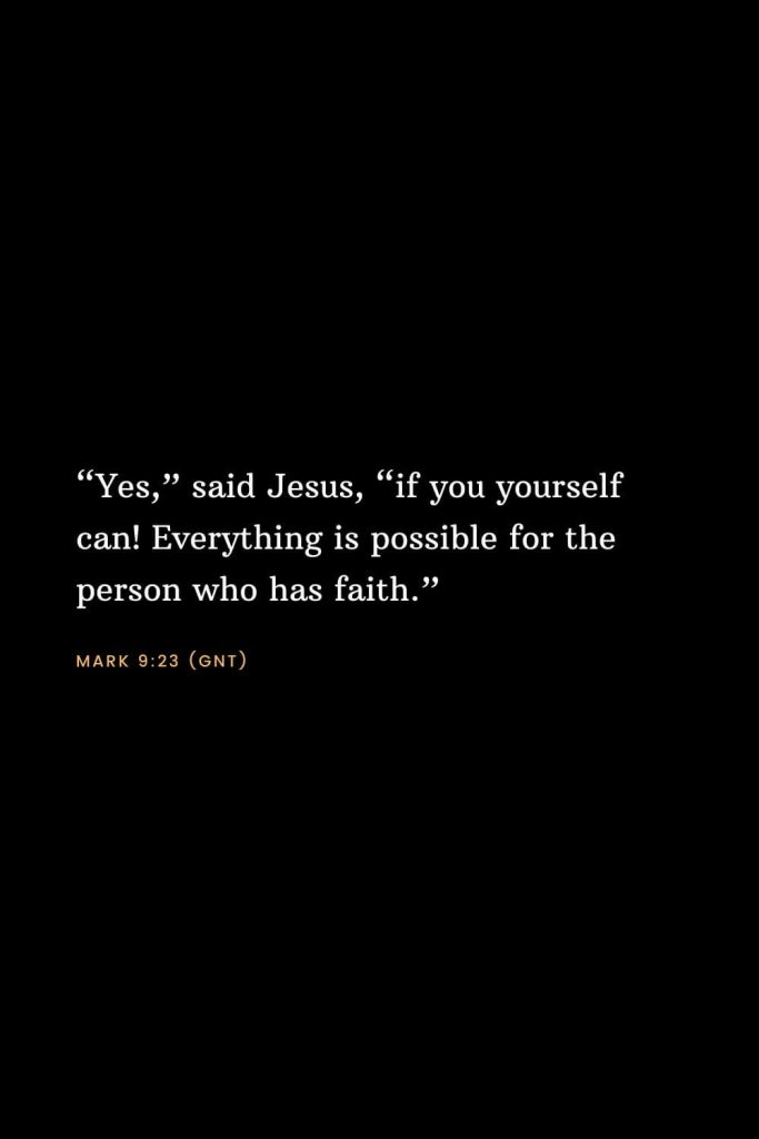 "Bible Verses about Faith (8): ""Yes,"" said Jesus, ""if you yourself can! Everything is possible for the person who has faith."" Mark 9:23 (GNT)"