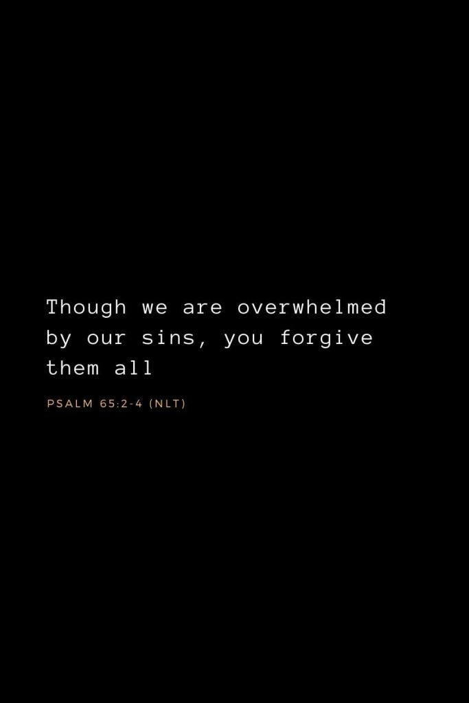 Bible Verses about Forgiveness (1): Though we are overwhelmed by our sins, you forgive them all.  Psalm 65:2-4 (NLT)