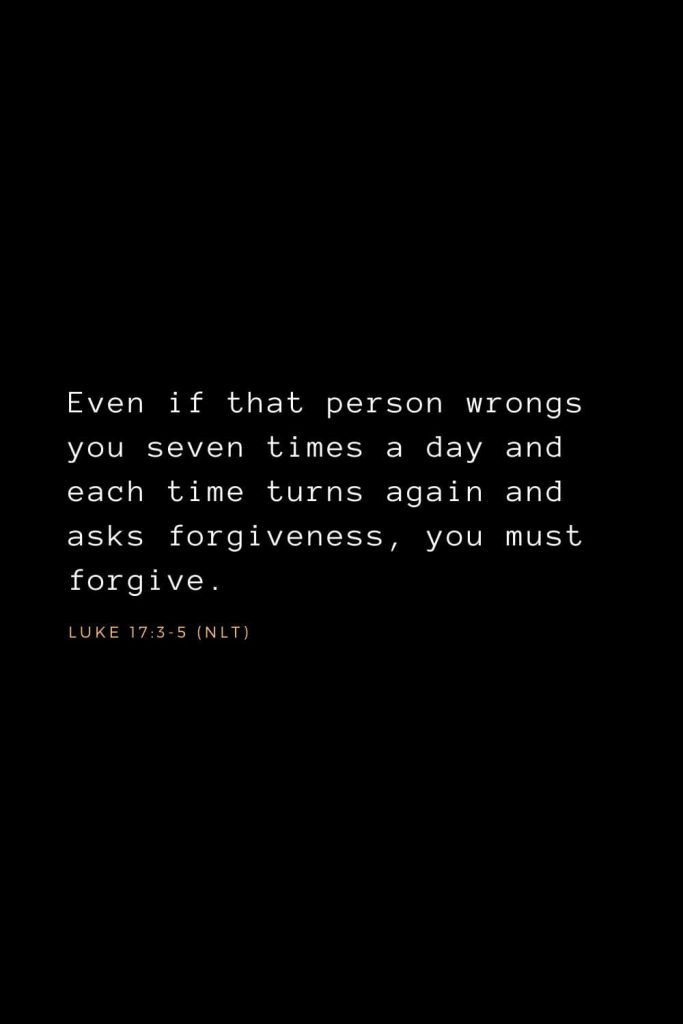 Bible Verses about Forgiveness (3): Even if that person wrongs you seven times a day and each time turns again and asks forgiveness, you must forgive.  Luke 17:3-5 (NLT)