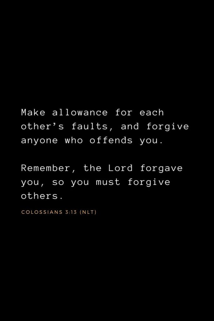 Bible Verses about Forgiveness (5): Make allowance for each other's faults, and forgive anyone who offends you. Remember, the Lord forgave you, so you must forgive others.  Colossians 3:13 (NLT)