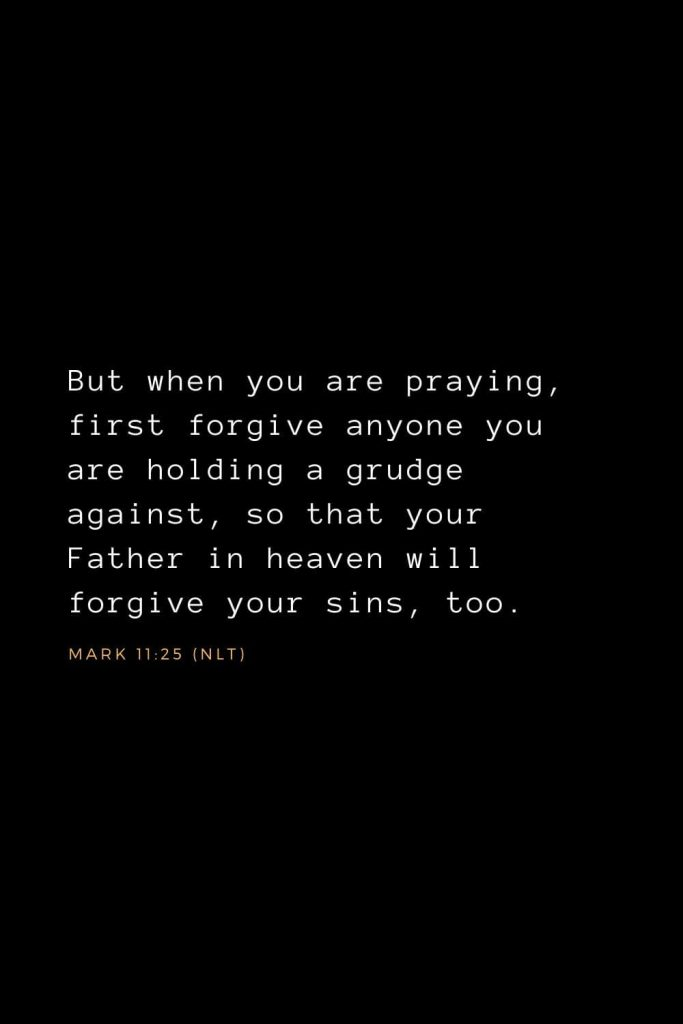 Bible Verses about Forgiveness (6): But when you are praying, first forgive anyone you are holding a grudge against, so that your Father in heaven will forgive your sins, too. Mark 11:25 (NLT)