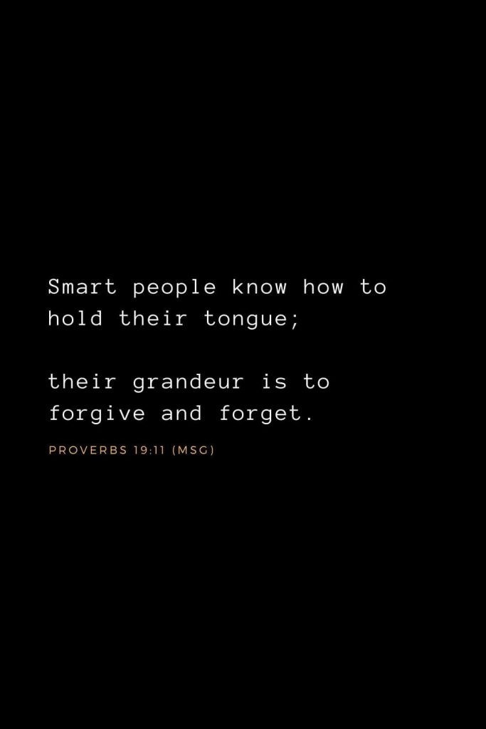 Bible Verses about Forgiveness (9): Smart people know how to hold their tongue; their grandeur is to forgive and forget.  Proverbs 19:11 (MSG)