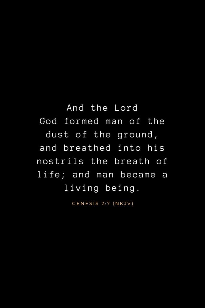 Bible Verses about Life (1): And the Lord God formed man of the dust of the ground, and breathed into his nostrils the breath of life; and man became a living being. Genesis 2:7