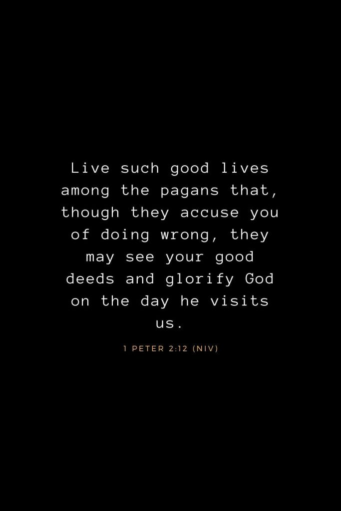 Bible Verses about Life (11): Live such good lives among the pagans that, though they accuse you of doing wrong, they may see your good deeds and glorify God on the day he visits us. 1 Peter 2:12 (NIV)