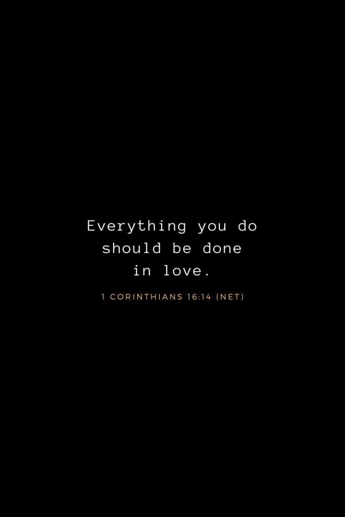 Bible Verses about Life (12): Everything you do should be done in love. 1 Corinthians 16:14 (NET)