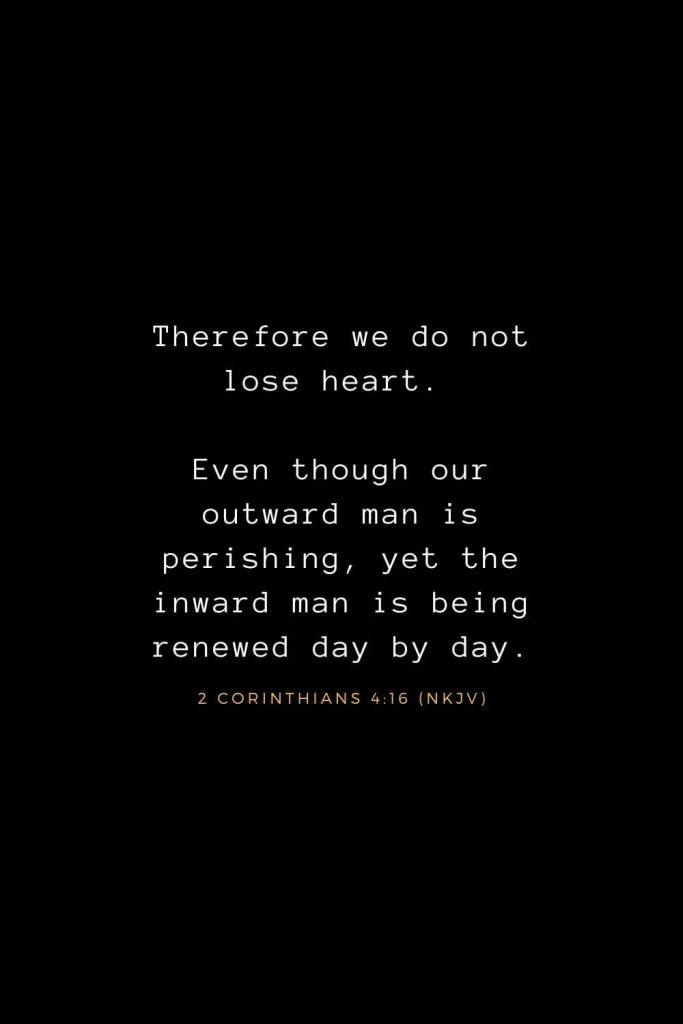 Bible Verses about Life (14): Therefore we do not lose heart. Even though our outward man is perishing, yet the inward man is being renewed day by day. 2 Corinthians 4:16 (NKJV)