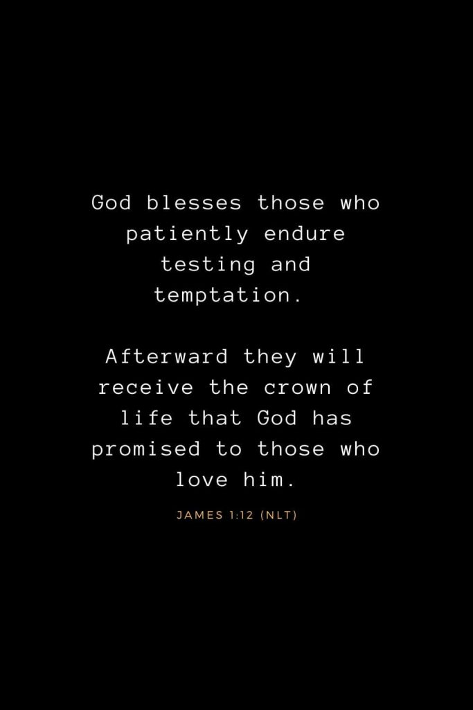 Bible Verses about Life (15): God blesses those who patiently endure testing and temptation. Afterward they will receive the crown of life that God has promised to those who love him. James 1:12 (NLT)