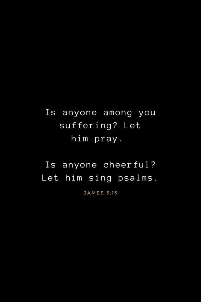 Bible Verses about Life (17): Is anyone among you suffering? Let him pray. Is anyone cheerful? Let him sing psalms. James 5:13