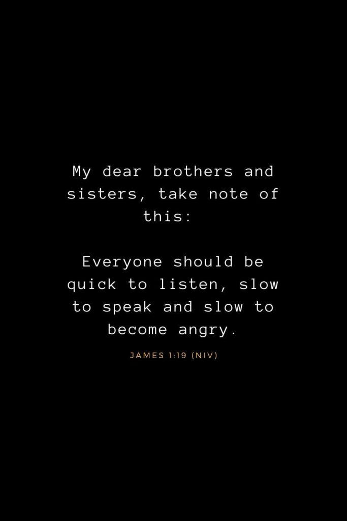 Bible Verses about Life (19): My dear brothers and sisters, take note of this: Everyone should be quick to listen, slow to speak and slow to become angry. James 1:19 (NIV)