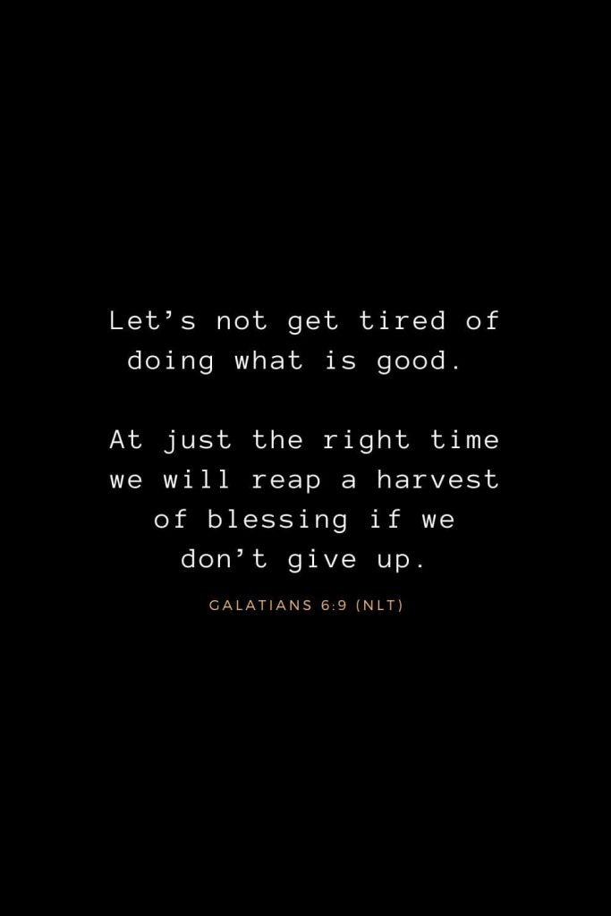 Bible Verses about Life (21): Let's not get tired of doing what is good. At just the right time we will reap a harvest of blessing if we don't give up. Galatians 6:9 (NLT)
