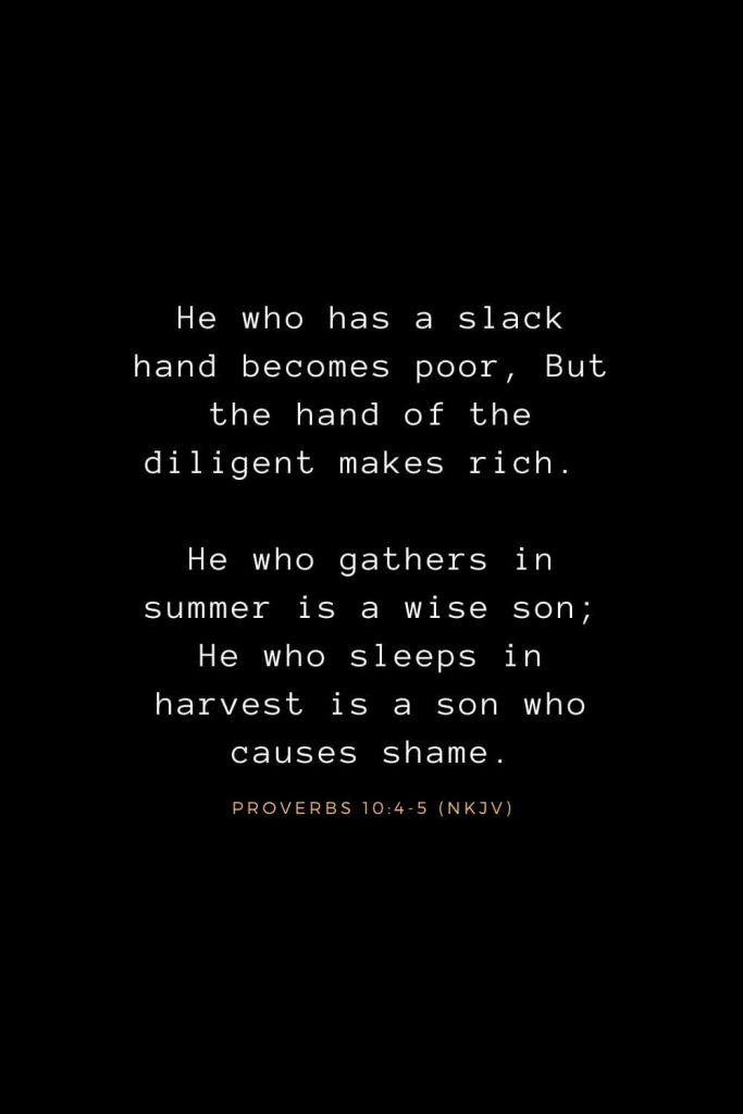 Bible Verses about Life (24): He who has a slack hand becomes poor, But the hand of the diligent makes rich. He who gathers in summer is a wise son; He who sleeps in harvest is a son who causes shame. Proverbs 10:4-5 (NKJV)