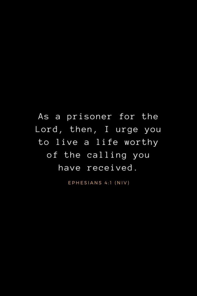 Bible Verses about Life (4): As a prisoner for the Lord, then, I urge you to live a life worthy of the calling you have received. Ephesians 4:1 (NIV)