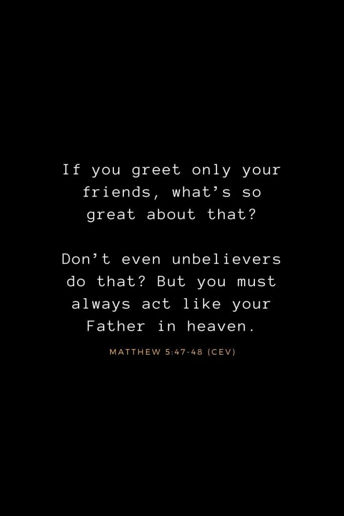 Bible Verses about Life (5): If you greet only your friends, what's so great about that? Don't even unbelievers do that? But you must always act like your Father in heaven. Matthew 5:47-48 (CEV)