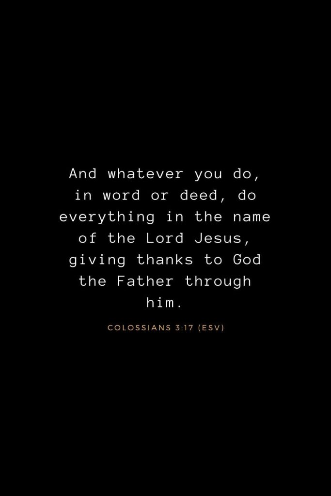 Bible Verses about Life (6): And whatever you do, in word or deed, do everything in the name of the Lord Jesus, giving thanks to God the Father through him. Colossians 3:17 (ESV)