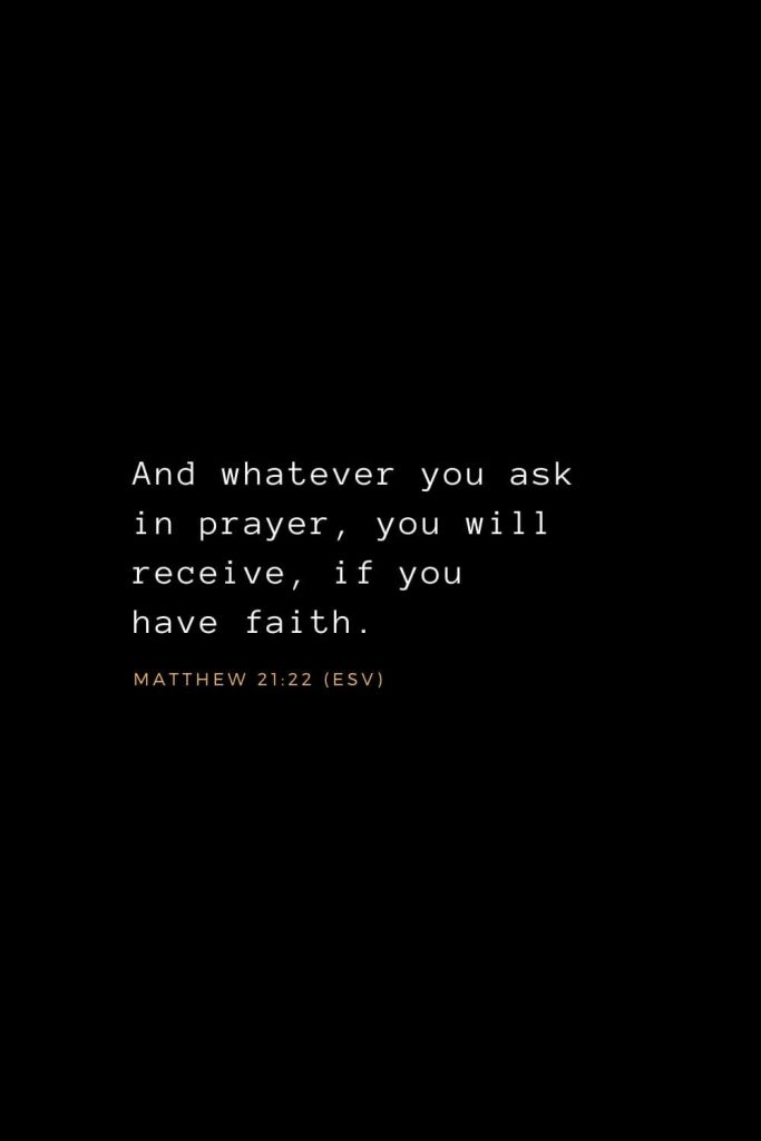 Bible Verses about Prayer (1): And whatever you ask in prayer, you will receive, if you have faith. Matthew 21:22 (ESV)